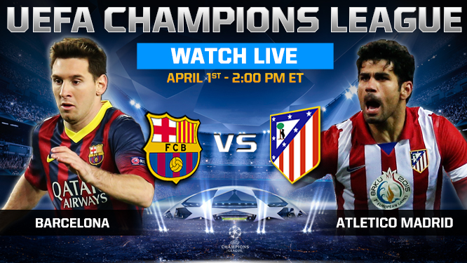 Barcelona vs Atletico Madrid Tuesday 1/4/2014 Champions League , time and channels broadcast