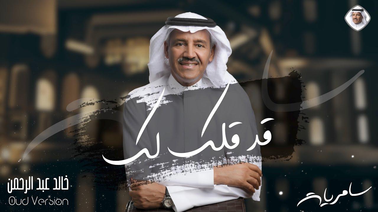 كلمات اغنية قد قلت لك خالد عبد الرحمن